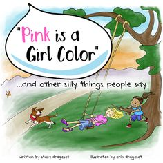 """""""Pink is a Girl Color""""...and other silly things people say is a children's  picture book designed to encourage young children to be their authentic  selves regardless of where they fall on the gender spectrum, and to  generate kindness and acceptance for those whose gender identity and  expression challenges that of existing stereotypes."""