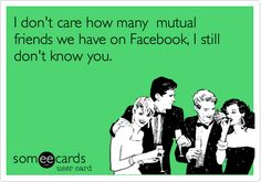 I don't care how many mutual friends we have on Facebook, I still don't know you.