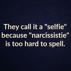 They call it a selfie because narcissistie is to hard to spell.