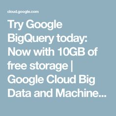 Try Google BigQuery today: Now with 10GB of free storage | Google Cloud Big Data and Machine Learning Blog  |  Google Cloud Platform