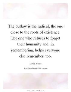 The outlaw is the radical, the one close to the roots of existence. The one who refuses to forget their humanity and, in remembering, helps everyone else remember, too. Picture Quotes.