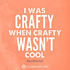 """""""I was crafty when crafty wasn't cool."""""""