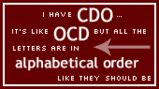I have CDO - It's like OCD but the letters are in alphabetical order like they should be. Enough said