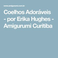 Coelhos Adoráveis - por Erika Hughes - Amigurumi Curitiba
