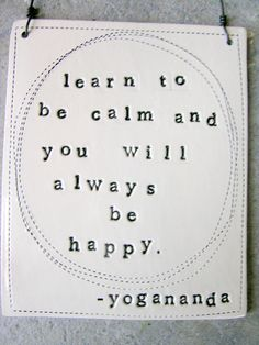 Be calm, be happy.  To one day really be happy