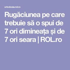 Rugăciunea pe care trebuie să o spui de 7 ori dimineața și de 7 ori seara | ROL.ro Good To Know, Pray, Cancer, Faith, Calendar, Fitness, Decor, Powerful Quotes, Literature