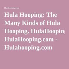 Hula Hooping: The Many Kinds of Hula Hooping. HulaHooping.com - Hulahooping.com