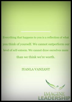 """""""Everything that happens to you is a reflection of what you think about yourself. We cannot outperform our level of self-esteem. We cannot draw to ourselves more than we think we're worth."""" ~ Iyanla Vanzant"""