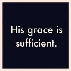 No matter what we face, His grace is enough. (2 Corinthians 12:9)