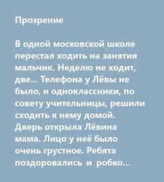 """Прозрение   В одной московской школе перестал ходить на занятия мальчик. Неделю не ходит, две... Телефона у Лёвы не было, и одноклассники, по совету учительницы, решили сходить к нему домой. Дверь открыла Лёвина мама. Лицо у неё было очень грустное. Ребята поздоровались и робко спросили: """"Почему Лёва не ходит в школу?"""" Мама печально ответила: """"Он больше не будет учиться с вами. Ему сделали операцию. Неудачно. Лёва ослеп и сам ходить не может.""""   Ребята помолчали, переглянулись, и тут кто-то…"""