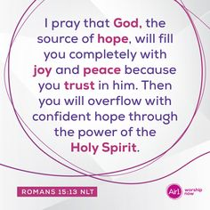 I pray that God, the source of hope, will fill you completely with joy and peace because you trust in him. Then you will overflow with confident hope through the power of the Holy Spirit. –Romans 15:13 NLT #VerseOfTheDay #Bible Romans 15 13, Gods Promises, Verse Of The Day, I Pray, Bible Verses Quotes, Holy Spirit, Worship, Encouragement, Inspirational Quotes