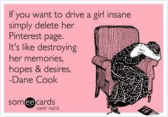 hahaha i would die -- Drive a girl insane, delete her #pinterest board. (And get your free backup from pin4ever.com, so it never happens to you!)