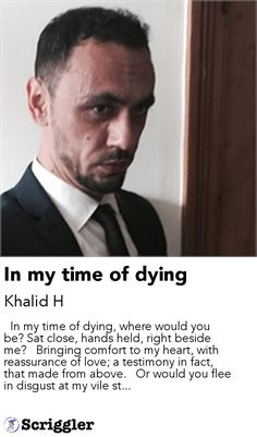 In my time of dying by Khalid H https://scriggler.com/detailPost/story/52373   In my time of dying, where would you be? Sat close, hands held, right beside me?   Bringing comfort to my heart, with reassurance of love; a testimony in fact, that made from above.   Or would you flee in disgust at my vile st...