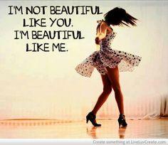 .I'm beautiful like me!