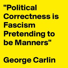 Political Correctness Is Fascism Pretending to Be Manners George Carlin George Carlin, Wisdom Quotes, Life Quotes, Political Quotes, Thing 1, My Philosophy, Conservative Politics, Conservative Quotes, Great Quotes
