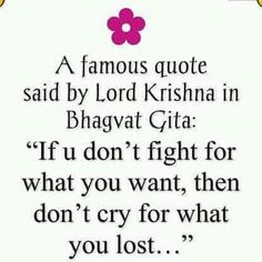 "a famous quote said by Lord Krishna in Bhagvat Gita: ""if you don't fight for what you want, then don't cry for what you lost..."""