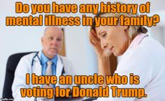Do you have any history of mental illness in your family? I have an uncle who is voting for Donald Trump.