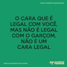 O cara que é legal com cocê, mas não é legal com o garçom, não é um cara legal http://www.encadreeposters.com.br/