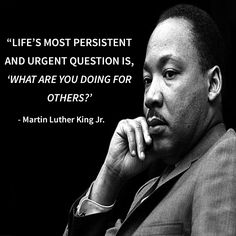 Life's most persistent and urgent question is, 'What are you going for others?' - Martin Luther King Jr.