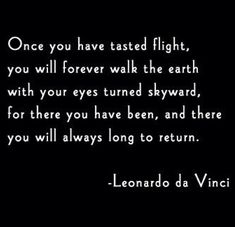 Once you have tasted flight, you will forever walk the earth with your eyes turned skyward (Traveling is the best thing anyone can do for themselves.) da Vinci