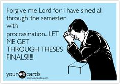 Forgive me Lord for i have sined all through the semester with procrasination...LET ME GET THROUGH THESES FINALS!!!!!