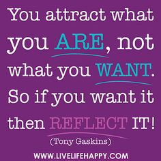You attract what you are, not what you want. So if you want it then reflect it! -Tony Gaskins by deeplifequotes, via Flickr