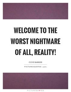 Welcome to the worst nightmare of all, reality! Picture Quote #1