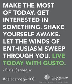 """Make the most of today.  Get interested in something. Shake yourself awake. Let the winds of enthusiasm sweep through you. Live today with gusto."" - Dale Carnegie"