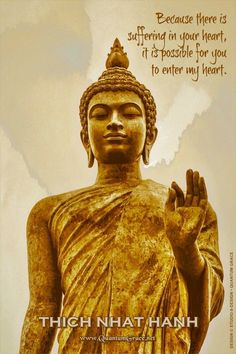 """Buddha was not a god. He was a human being like you and me, and he suffered just as we do. If we go to the Buddha with our hearts open, he will look at us, his eyes filled with compassion, and say, """"Because there is suffering in your heart, it is possible for you to enter my heart."""" —Thich Nhat Hanh 