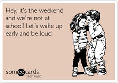 My children - lying in all week, up early on the weekend.