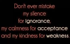 Don't take my kindness for weakness