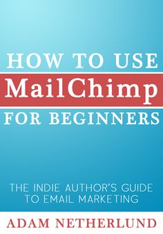 How to Use MailChimp for Beginners: The Indie Author's Guide to Email Marketing by Adam Netherlund
