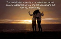 The best of friends stay by your side at your worst, pass no judgment on you,  and still wanna hang out with you the next day.