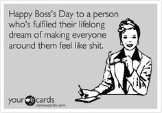 Happy Boss's Day to a person who's fulfiled their lifelong dream of making everyone around http://pinterest.com/pin/create/button/?url=http%3A%2F%2Fwww.someecards.com%2Fusercards%2Fviewcard%2FMjAxMS1mOTQ0MDllNWFmZDE3Y2Qz=http%3A%2F%2Fstatic.someecards.com%2Fsomeecards%2Fusercards%2F1318890503173_8123339.png=Happy+Boss%27s+Day+to+a+person+who%27s+fulfiled+their+lifelong+dream+of+making+everyone+around+them+feel+like+shit.#them feel like shit.