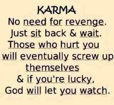 KARMA - No need for revenge. Just sit back and wait. Those who hurt you will eventually screw up themselves and if you're lucky, God will let you watch.