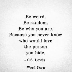 """Be weird. Be random. Be who you are. Because you never know who would love the person you hide."" - C.S Lewis, Word Porn."