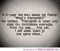 "A 5 year-old boy asked his friend what is friendship? He replied, ""friendship is when you steal my chocolates everyday from my bag....and yet, I still keep them in the same place."""