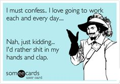 I must confess.. I love going to work each and every day.... Nah, just kidding... I'd rather shit in my hands and clap.