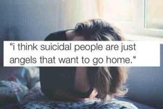 It is an entirely new way of looking at suicidal tendencies. Yes... Sometimes it does feel like there is home up there where we just might...belong.