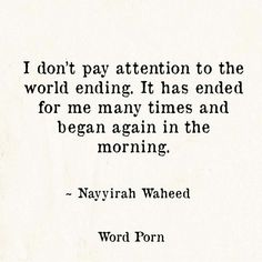 I don't pay attention to the world ending.it had ended for me many times and began again in the morning -Nayyirah Waheed