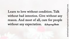 Learn to love without condition. Talk without bad intention. Give without any reason. ..... Unk