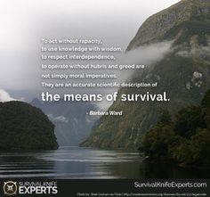 To act without rapacity, to use knowledge with wisdom, to respect interdependence, to operate without hubris and greed are not simply moral imperatives. They are an accurate scientific description of the means of survival. Survival Quotes, Survival Knife, Morals, Greed, Respect, Acting, Motivational Quotes, Prayers, Knowledge