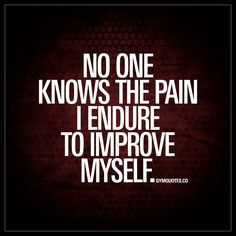 """No one knows the pain I endure to improve myself."" Every single one of us work hard and struggle to improve ourselves. We battle it out in the gym. Hour after hour, day after day – all throughout the year to become better, stronger, healthier. And no one knows the pain and sacrifices that we go through. But we do it. For ourselves. Because we love it. Because we love the results. Because we love feeling good about ourselves. Because we love working hard and being the best that we can be."