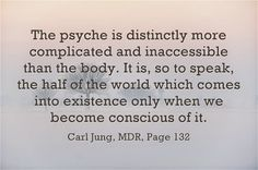 The psyche is distinctly more complicated and inaccessible than the body. It is, so to speak, the half of the world which comes into existence only when we become conscious of it. ~Carl Jung, Memories Dreams and Reflection, Page 132.
