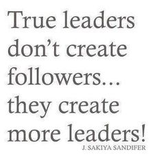 """True Leaders Don't Create Followers..They Create More Leaders!"" - J.Sakiya Sandifer    #quotes #Motivation #Inspirational"
