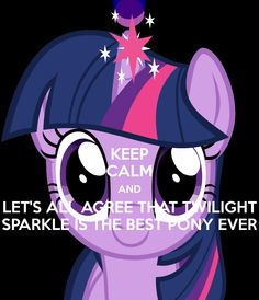 KEEP CALM AND LET'S ALL AGREE THAT TWILIGHT SPARKLE IS THE BEST PONY EVER