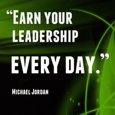 Inspirational Quote: Earn your leadership every day. ~ Michael Jordan