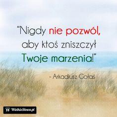 Nigdy nie pozwól... #Gołaś-Arkadiusz, #Ambicja, #Marzenia-i-pragnienia Motto, Quotations, Texts, Life Quotes, Sad, Wisdom, Positivity, Thoughts, Humor