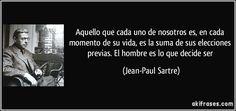 Aquello que cada uno de nosotros es, en cada momento de su vida, es la suma de sus elecciones previas. El hombre es lo que decide ser (Jean-Paul Sartre)