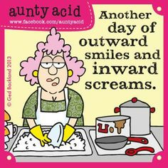 Another day of outward smiles and inward screams Aunty Acid